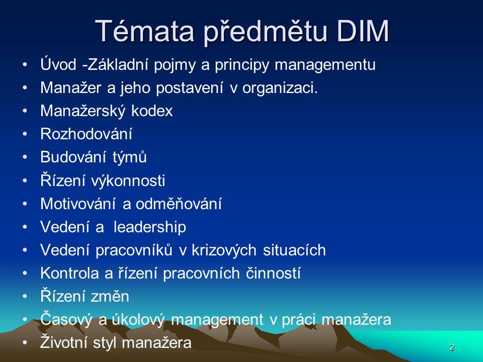 Témata předmětu DIM Úvod -Základní pojmy a principy managementu Manažer a jeho postavení v organizaci. Manažerský kodex Rozhodování Budování týmů Říze