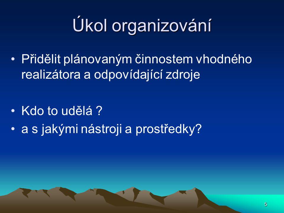 Úkol organizování Přidělit plánovaným činnostem vhodného realizátora a odpovídající zdroje Kdo to udělá ? a s jakými nástroji a prostředky? 5