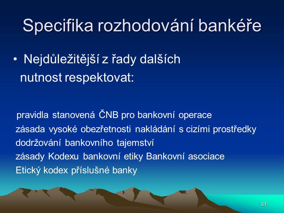 Specifika rozhodování bankéře Nejdůležitější z řady dalších nutnost respektovat: pravidla stanovená ČNB pro bankovní operace zásada vysoké obezřetnost