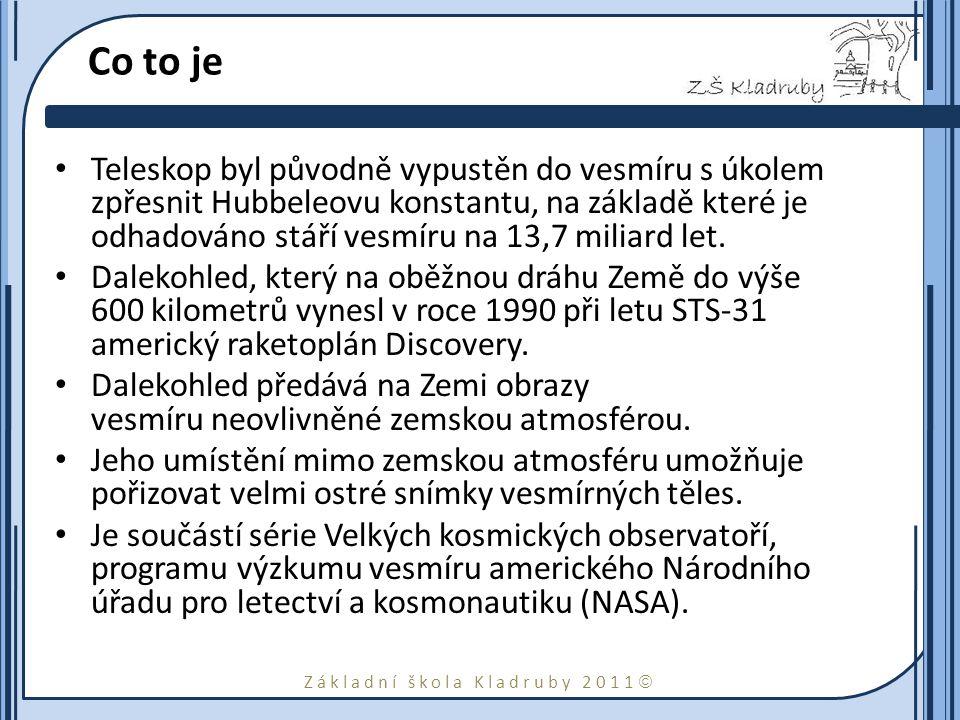 Základní škola Kladruby 2011  Co to je Teleskop byl původně vypustěn do vesmíru s úkolem zpřesnit Hubbeleovu konstantu, na základě které je odhadováno stáří vesmíru na 13,7 miliard let.