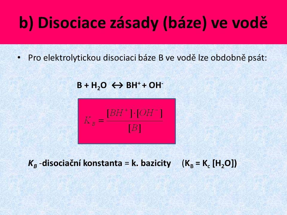 b) Disociace zásady (báze) ve vodě Pro elektrolytickou disociaci báze B ve vodě lze obdobně psát: B + H 2 O ↔ BH + + OH - K B -disociační konstanta =