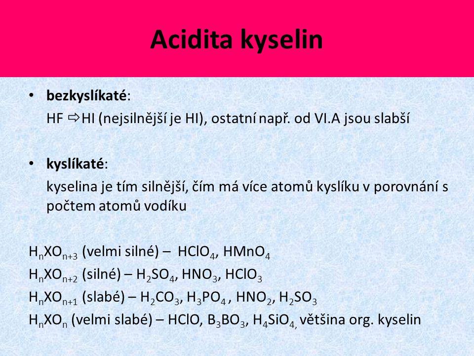 Acidita kyselin bezkyslíkaté: HF  HI (nejsilnější je HI), ostatní např. od VI.A jsou slabší kyslíkaté: kyselina je tím silnější, čím má více atomů ky