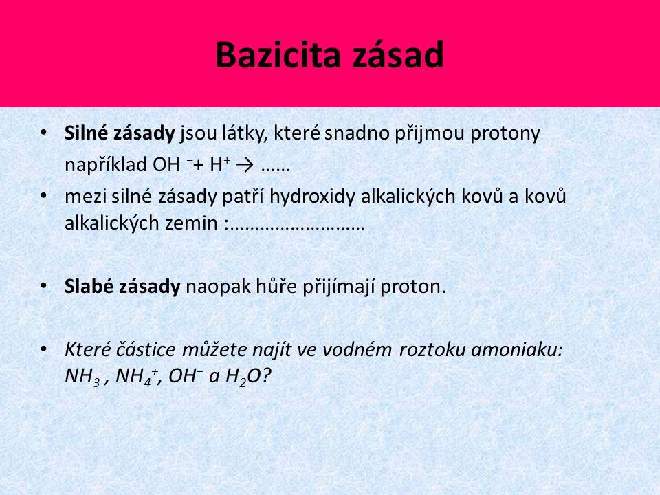 Bazicita zásad Silné zásady jsou látky, které snadno přijmou protony například OH − + H + → …… mezi silné zásady patří hydroxidy alkalických kovů a ko