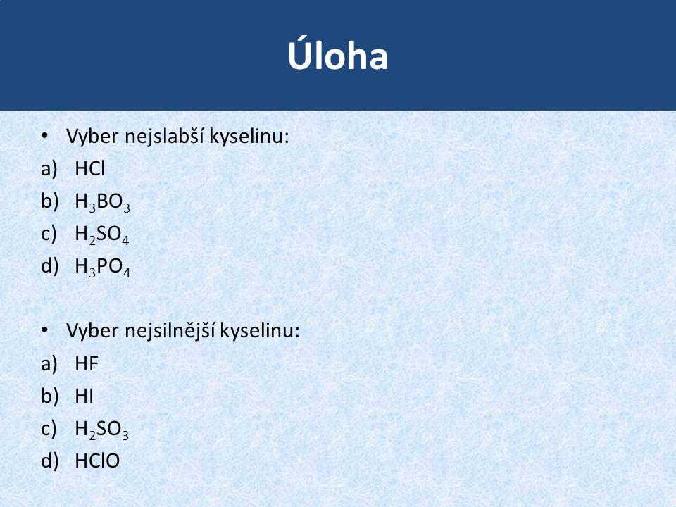 Úloha Vyber nejslabší kyselinu: a)HCl b)H 3 BO 3 c)H 2 SO 4 d)H 3 PO 4 Vyber nejsilnější kyselinu: a)HF b)HI c)H 2 SO 3 d)HClO