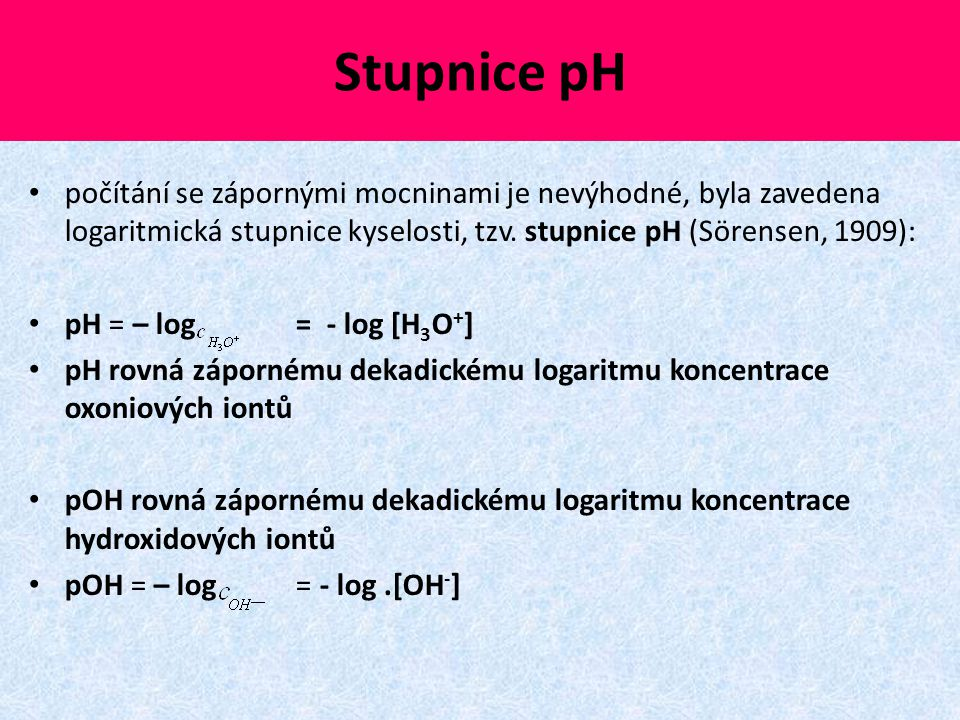 Stupnice pH počítání se zápornými mocninami je nevýhodné, byla zavedena logaritmická stupnice kyselosti, tzv. stupnice pH (Sörensen, 1909): pH = – log