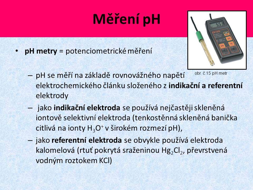Měření pH pH metry = potenciometrické měření – pH se měří na základě rovnovážného napětí elektrochemického článku složeného z indikační a referentní e