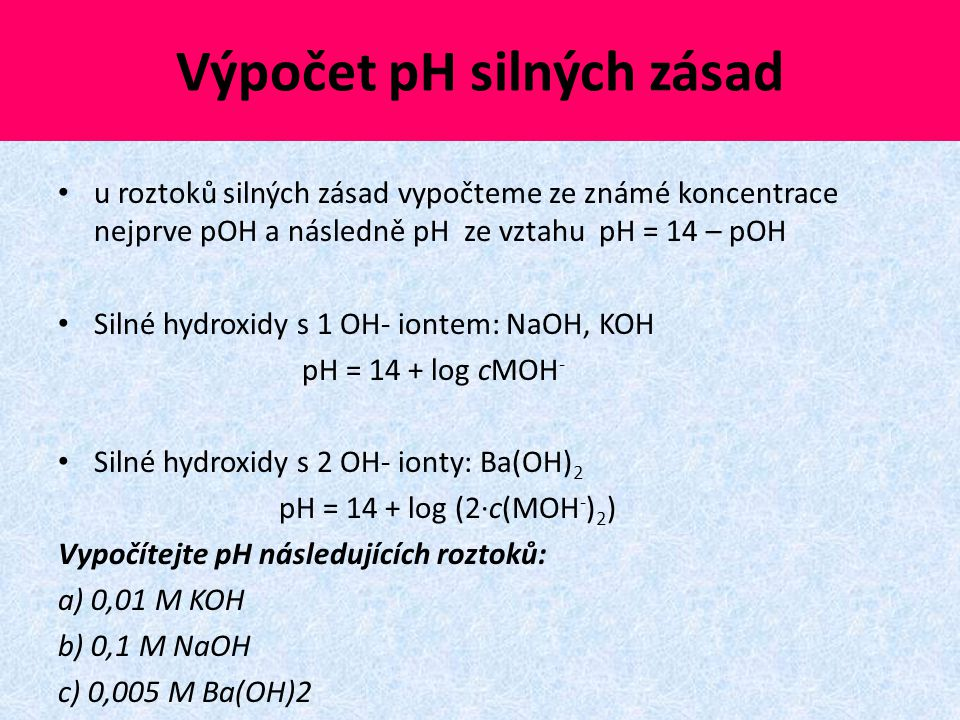 Výpočet pH silných zásad u roztoků silných zásad vypočteme ze známé koncentrace nejprve pOH a následně pH ze vztahu pH = 14 – pOH Silné hydroxidy s 1