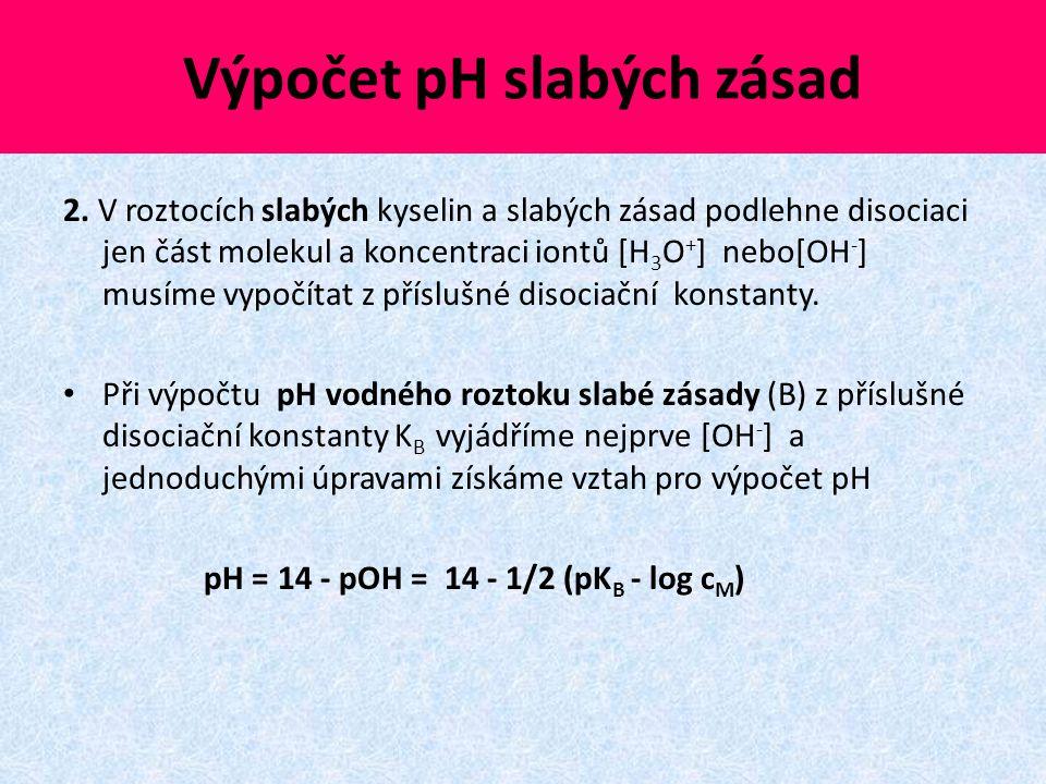 Výpočet pH slabých zásad 2. V roztocích slabých kyselin a slabých zásad podlehne disociaci jen část molekul a koncentraci iontů [H 3 O + ] nebo[OH - ]