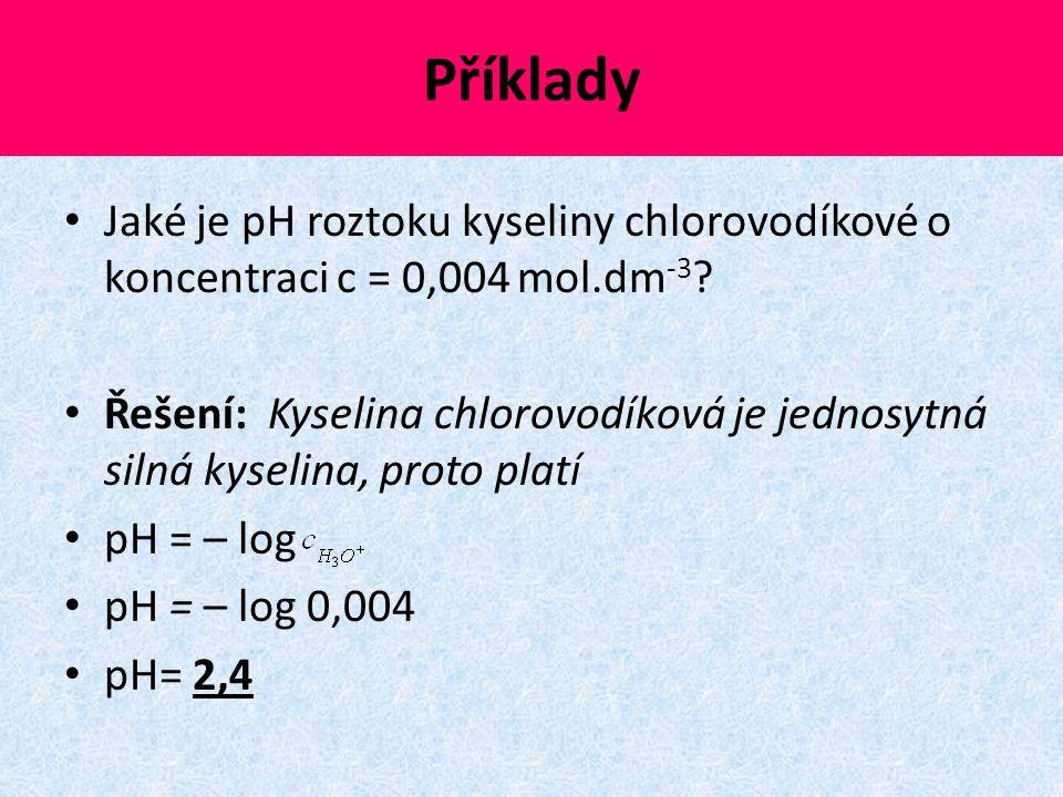Příklady Jaké je pH roztoku kyseliny chlorovodíkové o koncentraci c = 0,004 mol.dm -3 ? Řešení: Kyselina chlorovodíková je jednosytná silná kyselina,