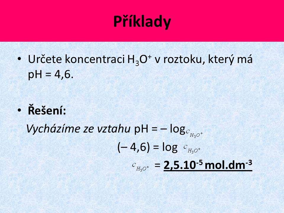 Příklady Určete koncentraci H 3 O + v roztoku, který má pH = 4,6. Řešení: Vycházíme ze vztahu pH = – log (– 4,6) = log = 2,5.10 -5 mol.dm -3