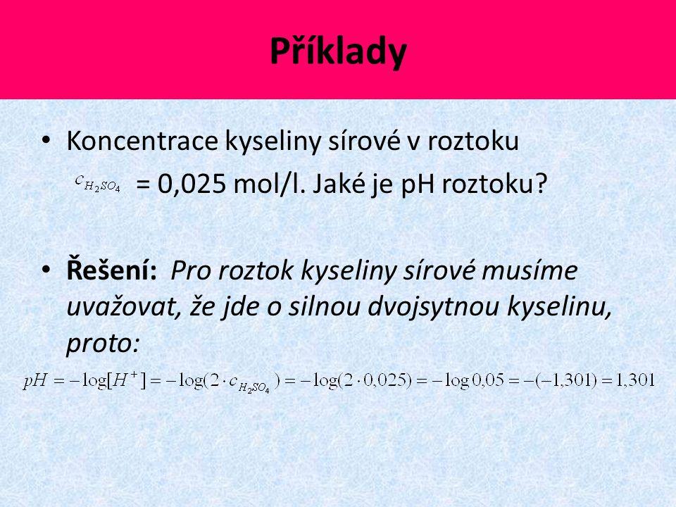 Příklady Koncentrace kyseliny sírové v roztoku = 0,025 mol/l. Jaké je pH roztoku? Řešení: Pro roztok kyseliny sírové musíme uvažovat, že jde o silnou