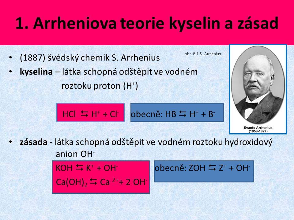 1. Arrheniova teorie kyselin a zásad (1887) švédský chemik S. Arrhenius kyselina – látka schopná odštěpit ve vodném roztoku proton (H + ) HCl  H + +