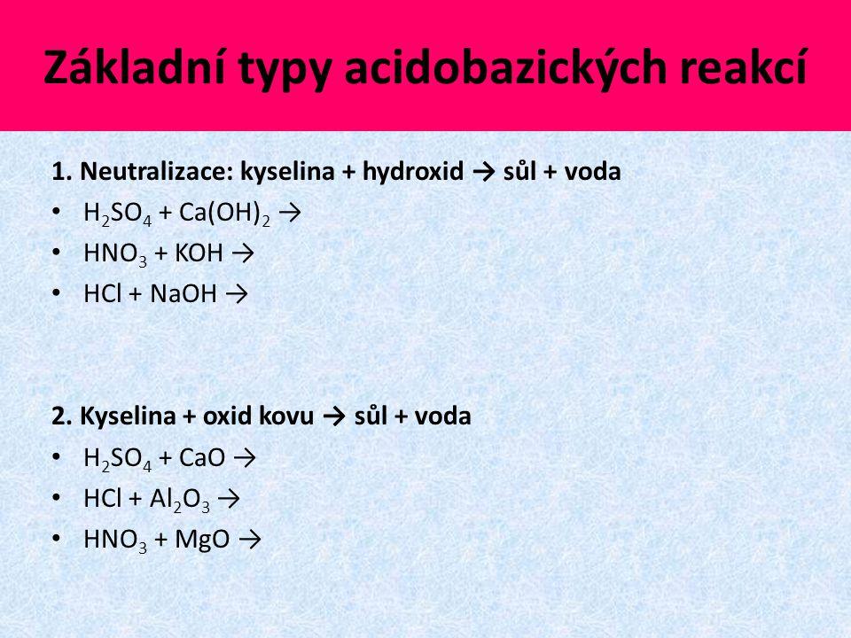 Základní typy acidobazických reakcí 1. Neutralizace: kyselina + hydroxid → sůl + voda H 2 SO 4 + Ca(OH) 2 → HNO 3 + KOH → HCl + NaOH → 2. Kyselina + o