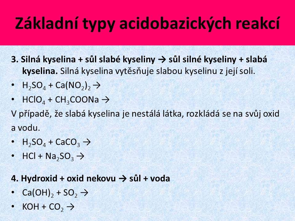 Základní typy acidobazických reakcí 3. Silná kyselina + sůl slabé kyseliny → sůl silné kyseliny + slabá kyselina. Silná kyselina vytěsňuje slabou kyse