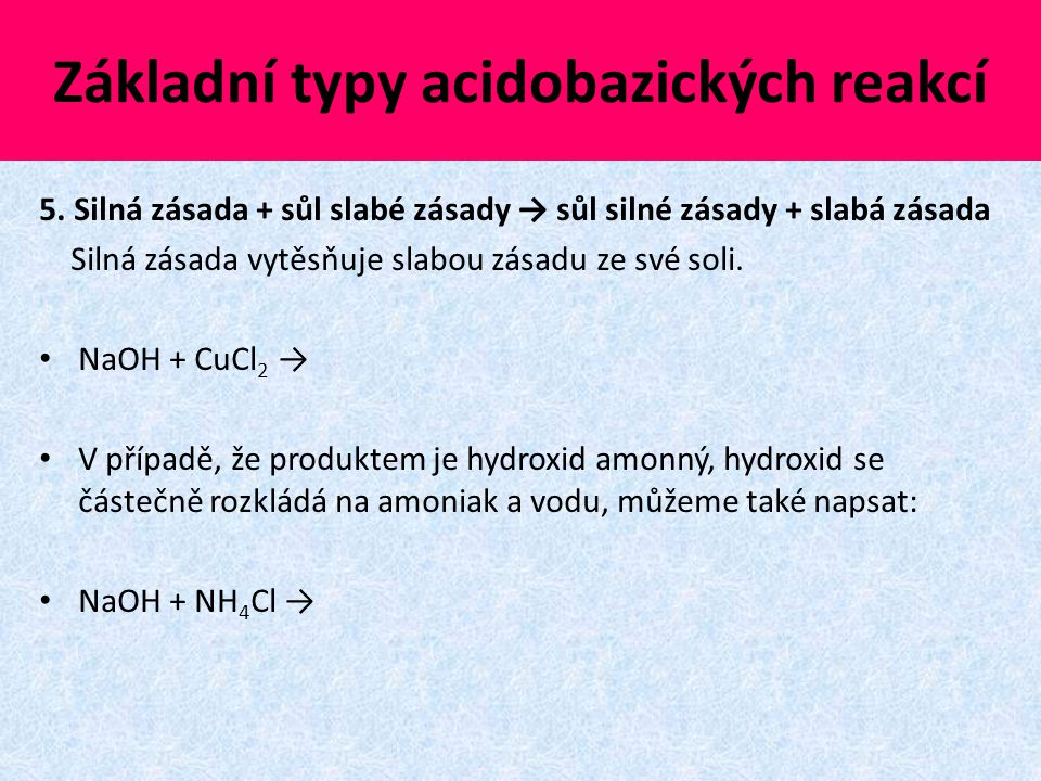 Základní typy acidobazických reakcí 5. Silná zásada + sůl slabé zásady → sůl silné zásady + slabá zásada Silná zásada vytěsňuje slabou zásadu ze své s