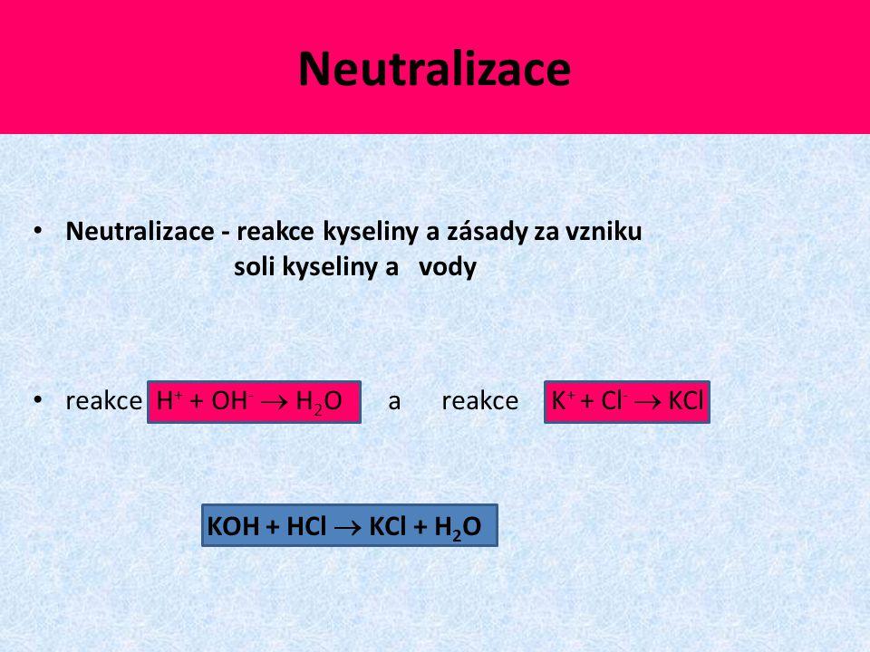Neutralizace Neutralizace - reakce kyseliny a zásady za vzniku soli kyseliny a vody reakce H + + OH -  H 2 O a reakce K + + Cl -  KCl KOH + HCl  KC