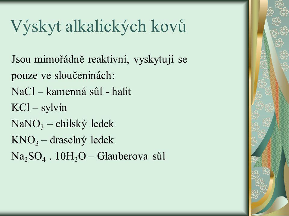 Výskyt alkalických kovů Jsou mimořádně reaktivní, vyskytují se pouze ve sloučeninách: NaCl – kamenná sůl - halit KCl – sylvín NaNO 3 – chilský ledek KNO 3 – draselný ledek Na 2 SO 4.