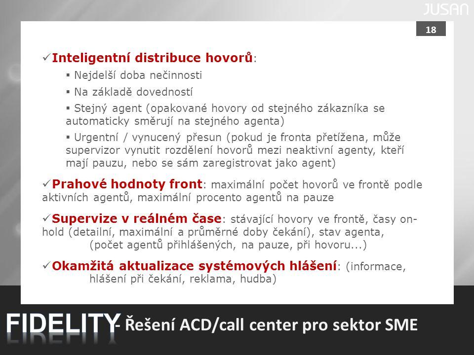 18 - Řešení ACD/call center pro sektor SME Inteligentní distribuce hovorů :  Nejdelší doba nečinnosti  Na základě dovedností  Stejný agent (opakova