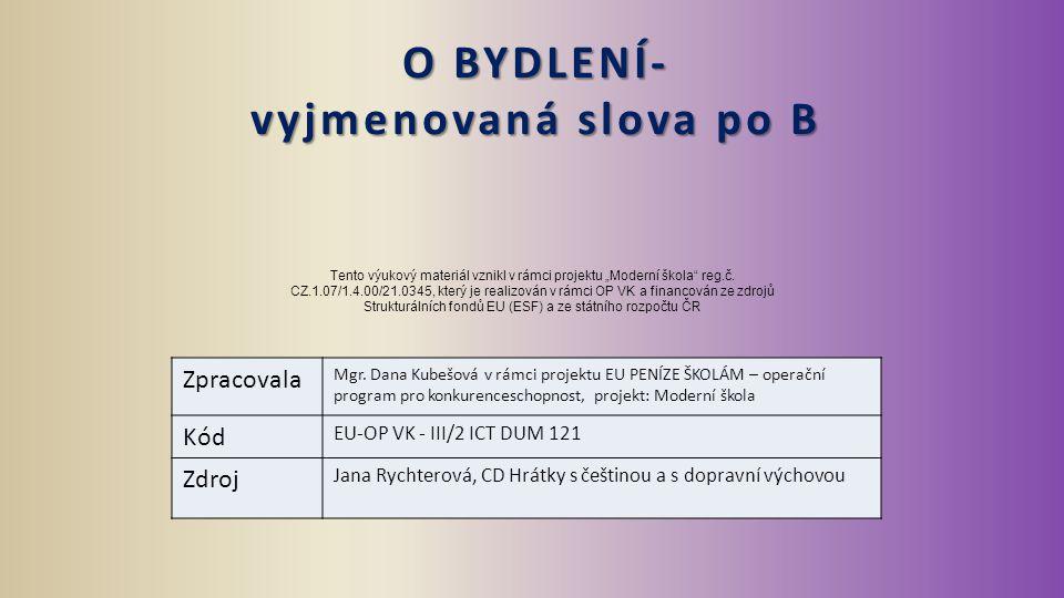 O BYDLENÍ- vyjmenovaná slova po B Zpracovala Mgr. Dana Kubešová v rámci projektu EU PENÍZE ŠKOLÁM – operační program pro konkurenceschopnost, projekt: