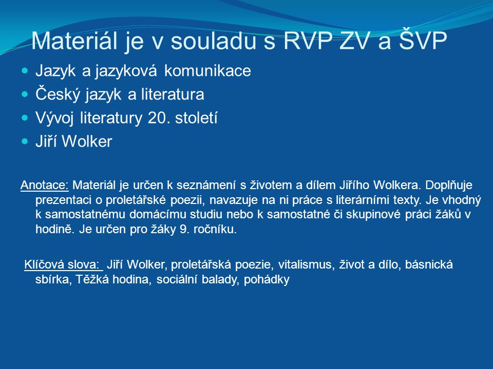 Materiál je v souladu s RVP ZV a ŠVP Jazyk a jazyková komunikace Český jazyk a literatura Vývoj literatury 20. století Jiří Wolker Anotace: Materiál j