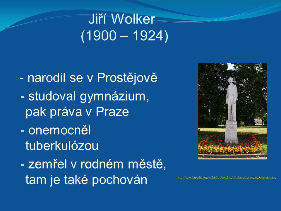 Jiří Wolker (1900 – 1924) - narodil se v Prostějově - studoval gymnázium, pak práva v Praze - onemocněl tuberkulózou - zemřel v rodném městě, tam je t