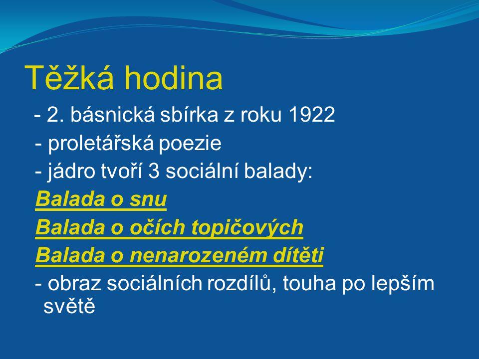 Těžká hodina - 2. básnická sbírka z roku 1922 - proletářská poezie - jádro tvoří 3 sociální balady: Balada o snu Balada o očích topičových Balada o ne