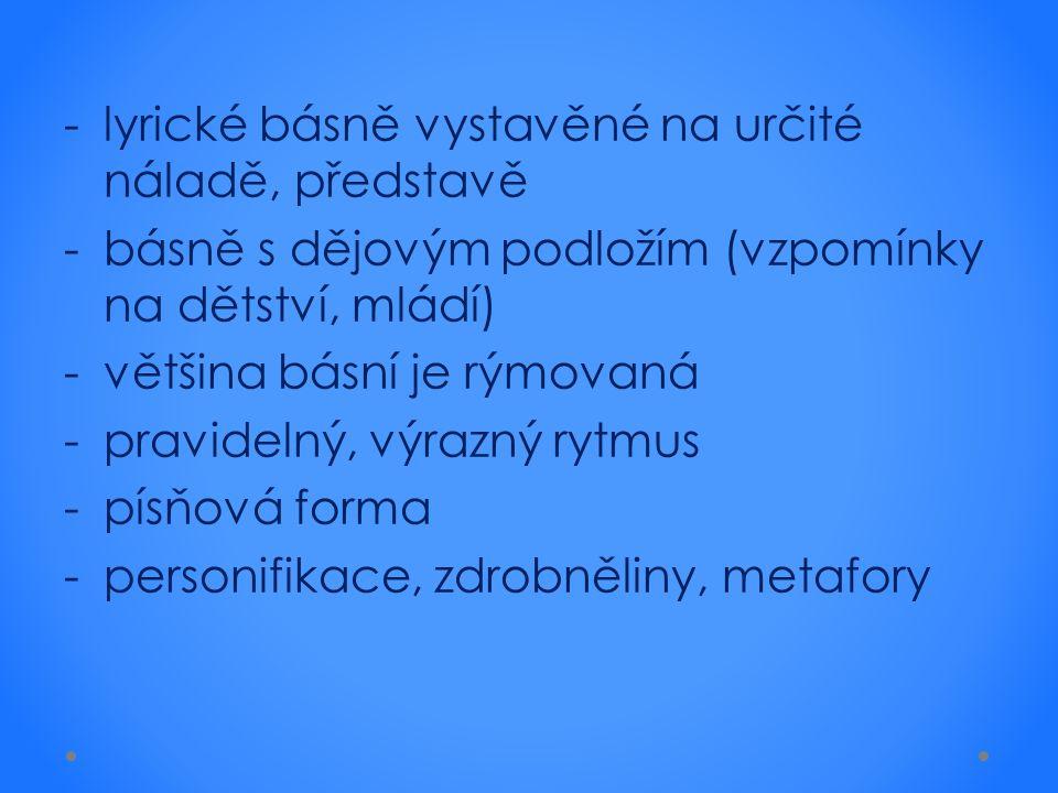 -lyrické básně vystavěné na určité náladě, představě -básně s dějovým podložím (vzpomínky na dětství, mládí) -většina básní je rýmovaná -pravidelný, v