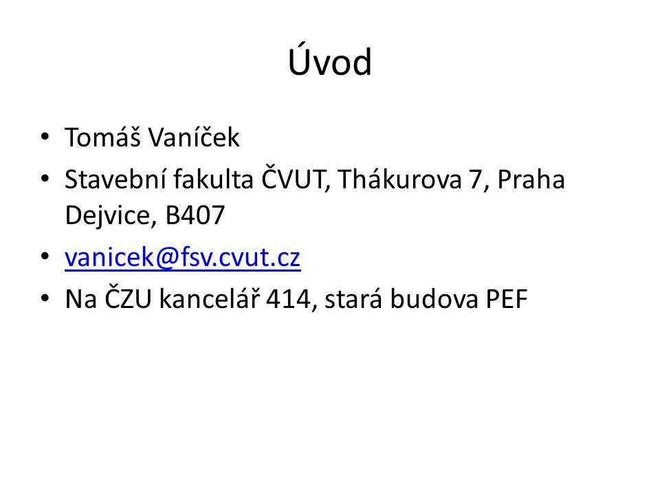 Úvod Tomáš Vaníček Stavební fakulta ČVUT, Thákurova 7, Praha Dejvice, B407 vanicek@fsv.cvut.cz vanicek@fsv.cvut.cz Na ČZU kancelář 414, stará budova PEF