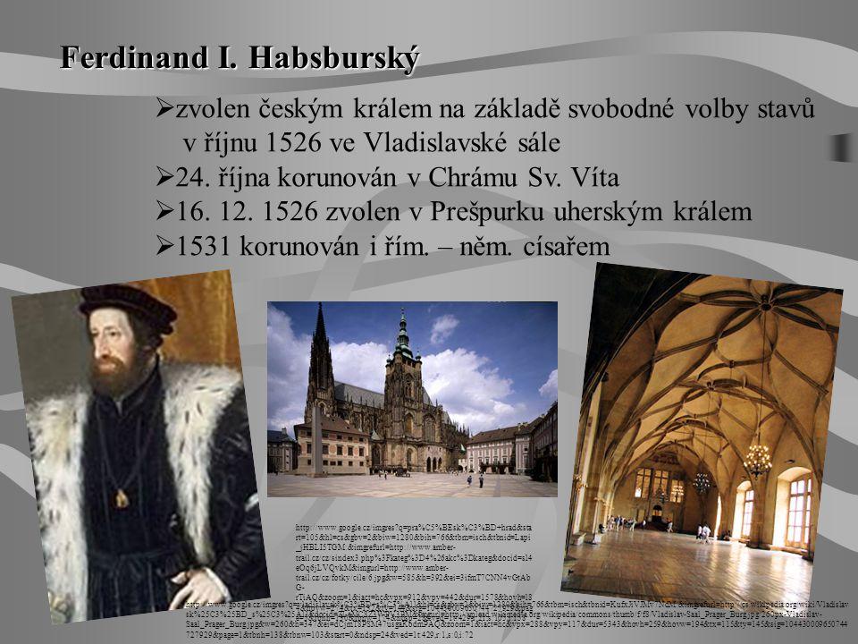 Ferdinand I. Habsburský  zvolen českým králem na základě svobodné volby stavů v říjnu 1526 ve Vladislavské sále  24. října korunován v Chrámu Sv. Ví