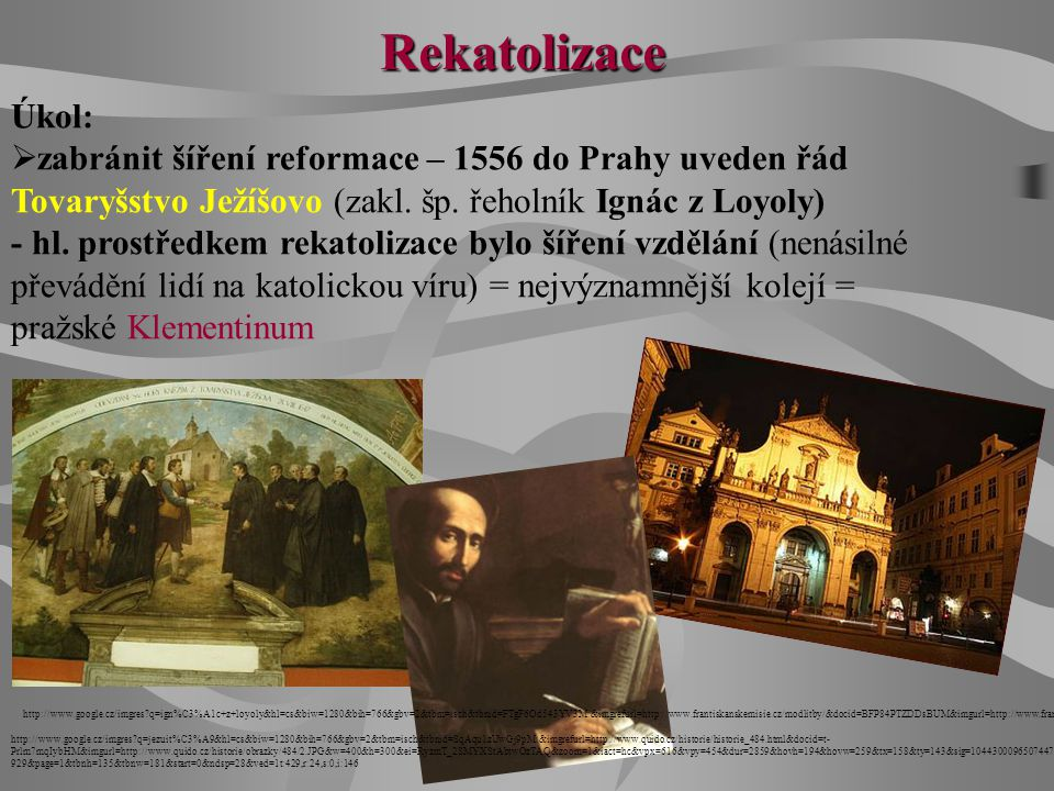 Rekatolizace Úkol:  zabránit šíření reformace – 1556 do Prahy uveden řád Tovaryšstvo Ježíšovo (zakl. šp. řeholník Ignác z Loyoly) - hl. prostředkem r