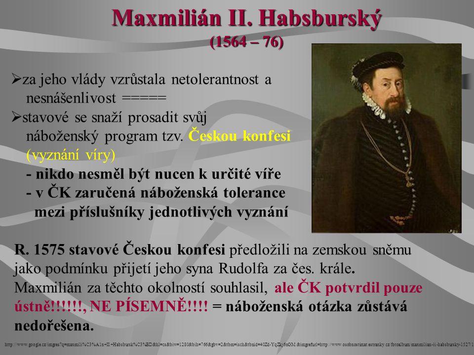 Maxmilián II. Habsburský (1564 – 76)  za jeho vlády vzrůstala netolerantnost a nesnášenlivost =====  stavové se snaží prosadit svůj náboženský progr
