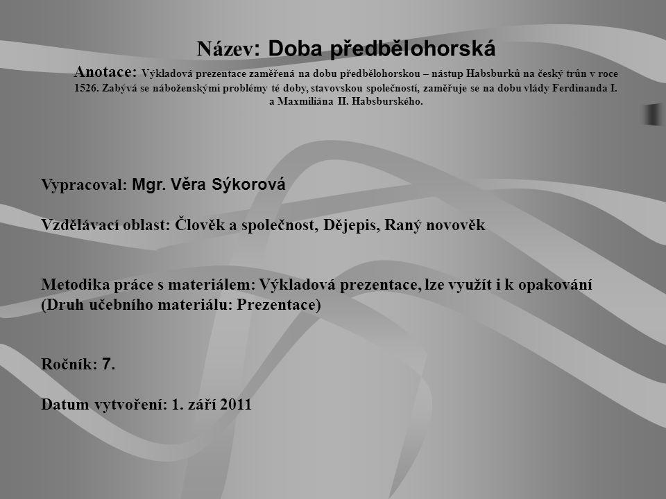 Název : Doba předbělohorská Anotace: Výkladová prezentace zaměřená na dobu předbělohorskou – nástup Habsburků na český trůn v roce 1526. Zabývá se náb