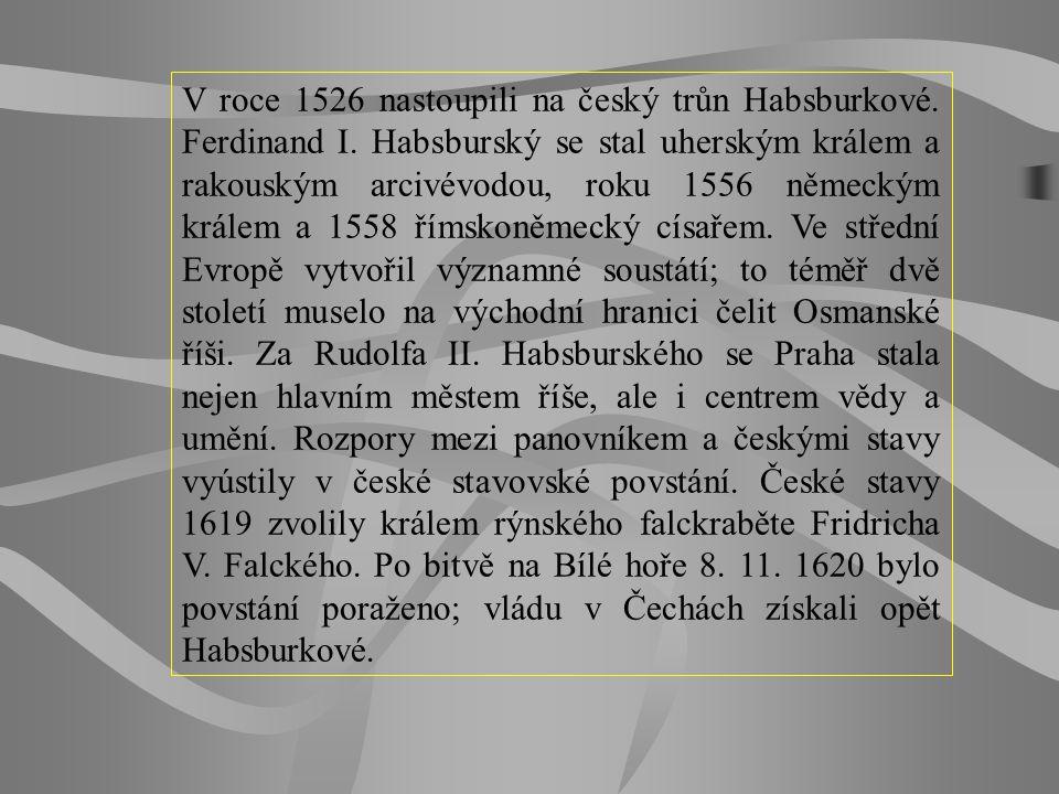 V roce 1526 nastoupili na český trůn Habsburkové. Ferdinand I. Habsburský se stal uherským králem a rakouským arcivévodou, roku 1556 německým králem a