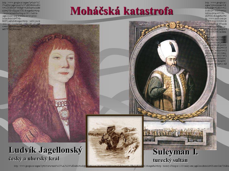 Suleyman I. turecký sultán Ludvík Jagellonský český a uherský král Moháčská katastrofa http://www.google.cz/imgres?q=ludv%C 3%ADk+jagellonsk%C3%BD&hl=
