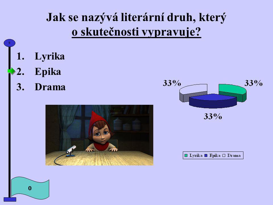 Jak se nazývá literární druh, který o skutečnosti vypravuje? 0 5 1.Lyrika 2.Epika 3.Drama