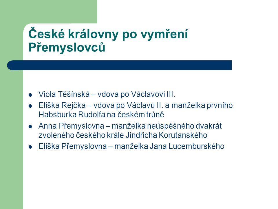 České královny po vymření Přemyslovců Viola Těšínská – vdova po Václavovi III. Eliška Rejčka – vdova po Václavu II. a manželka prvního Habsburka Rudol