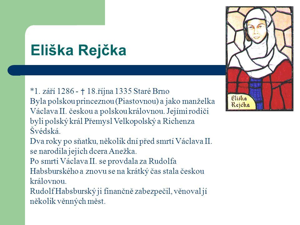Eliška Rejčka *1. září 1286 - † 18.října 1335 Staré Brno Byla polskou princeznou (Piastovnou) a jako manželka Václava II. českou a polskou královnou.
