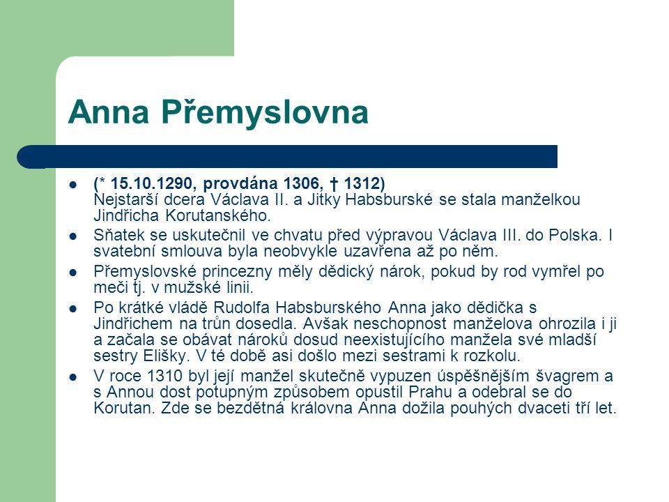 Anna Přemyslovna (* 15.10.1290, provdána 1306, † 1312) Nejstarší dcera Václava II. a Jitky Habsburské se stala manželkou Jindřicha Korutanského. Sňate