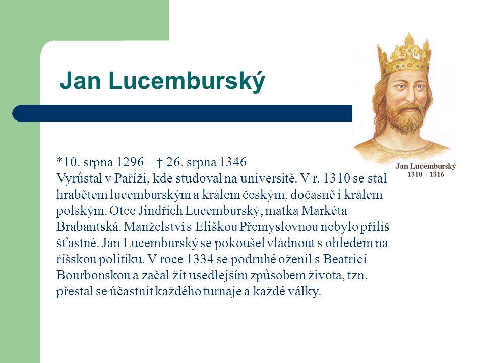 Jan Lucemburský *10. srpna 1296 – † 26. srpna 1346 Vyrůstal v Paříži, kde studoval na universitě. V r. 1310 se stal hrabětem lucemburským a králem čes
