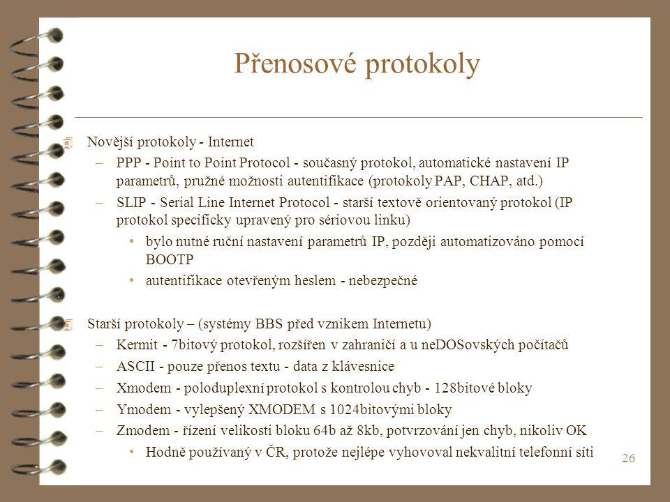 26 Přenosové protokoly 4 Novější protokoly - Internet –PPP - Point to Point Protocol - současný protokol, automatické nastavení IP parametrů, pružné možnosti autentifikace (protokoly PAP, CHAP, atd.) –SLIP - Serial Line Internet Protocol - starší textově orientovaný protokol (IP protokol specificky upravený pro sériovou linku) bylo nutné ruční nastavení parametrů IP, později automatizováno pomocí BOOTP autentifikace otevřeným heslem - nebezpečné 4 Starší protokoly – (systémy BBS před vznikem Internetu) –Kermit - 7bitový protokol, rozšířen v zahraničí a u neDOSovských počítačů –ASCII - pouze přenos textu - data z klávesnice –Xmodem - poloduplexní protokol s kontrolou chyb - 128bitové bloky –Ymodem - vylepšený XMODEM s 1024bitovými bloky –Zmodem - řízení velikosti bloku 64b až 8kb, potvrzování jen chyb, nikoliv OK Hodně používaný v ČR, protože nejlépe vyhovoval nekvalitní telefonní síti