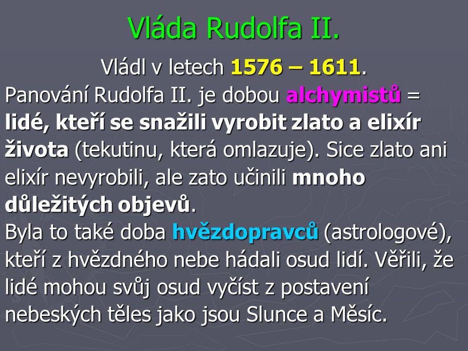 Vláda Rudolfa II. Vládl v letech 1576 – 1611. Panování Rudolfa II. je dobou alchymistů = lidé, kteří se snažili vyrobit zlato a elixír života (tekutin