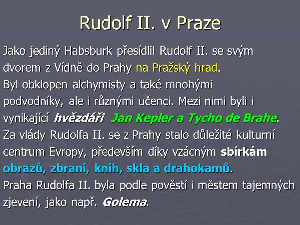 Rudolf II. v Praze Jako jediný Habsburk přesídlil Rudolf II. se svým dvorem z Vídně do Prahy na Pražský hrad. Byl obklopen alchymisty a také mnohými p
