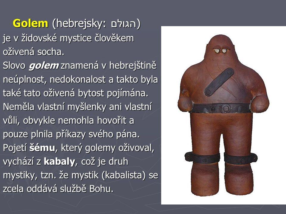 Golem (hebrejsky: הגולם) Golem (hebrejsky: הגולם) je v židovské mystice člověkem oživená socha. Slovo golem znamená v hebrejštině neúplnost, nedokonal
