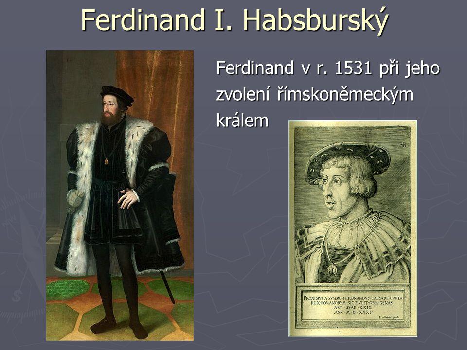 Ferdinand I. Habsburský Ferdinand v r. 1531 při jeho zvolení římskoněmeckým králem