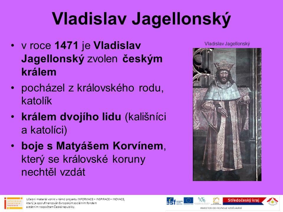 Vladislav Jagellonský vládu si nakonec rozdělili: Vladislav Jagellonský vládl v Čechách, Matyáš Korvín na Moravě, ve Slezsku a Lužici Vladislav měl mírnou povahu – toho využívala šlechta k získání většího vlivu – královská moc slábla ač katolík, ke kališníkům se choval smířlivě Učební materiál vznikl v rámci projektu INFORMACE – INSPIRACE – INOVACE, který je spolufinancován Evropským sociálním fondem a státním rozpočtem České republiky.