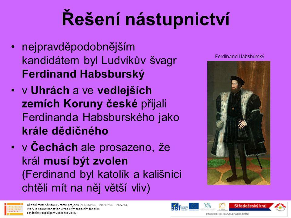 Řešení nástupnictví Ferdinand Habsburský slíbil, že bude dodržovat kompaktáta a respektovat stavovská privilegia proto byl nakonec v roce 1526 zvolen českým králem Učební materiál vznikl v rámci projektu INFORMACE – INSPIRACE – INOVACE, který je spolufinancován Evropským sociálním fondem a státním rozpočtem České republiky.