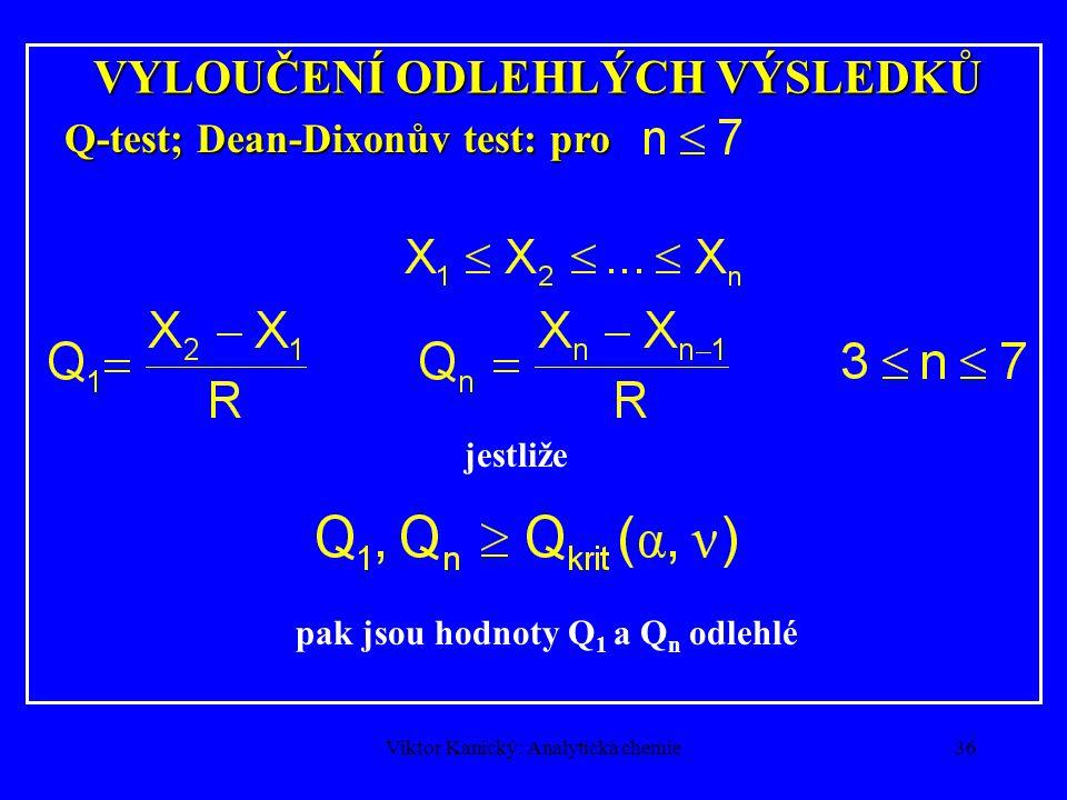 Viktor Kanický: Analytická chemie35 VYLOUČENÍ ODLEHLÝCH VÝSLEDKŮ T-test; Grubbsův test: pro n > 7  krajní hodnoty jsou odlehlé