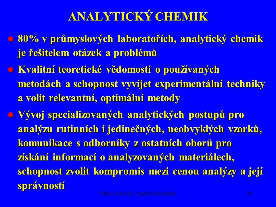 Viktor Kanický: Analytická chemie38 TYPY ANALYTICKÝCH METOD 3.Srovnávací metody (comparative) - analyzovaný vzorek se srovnává se sadou kalibračních vzorků se známými obsahy s použitím detekčního systému, který reaguje nejen na stanovované složky, ale i na změnu složení matrice.