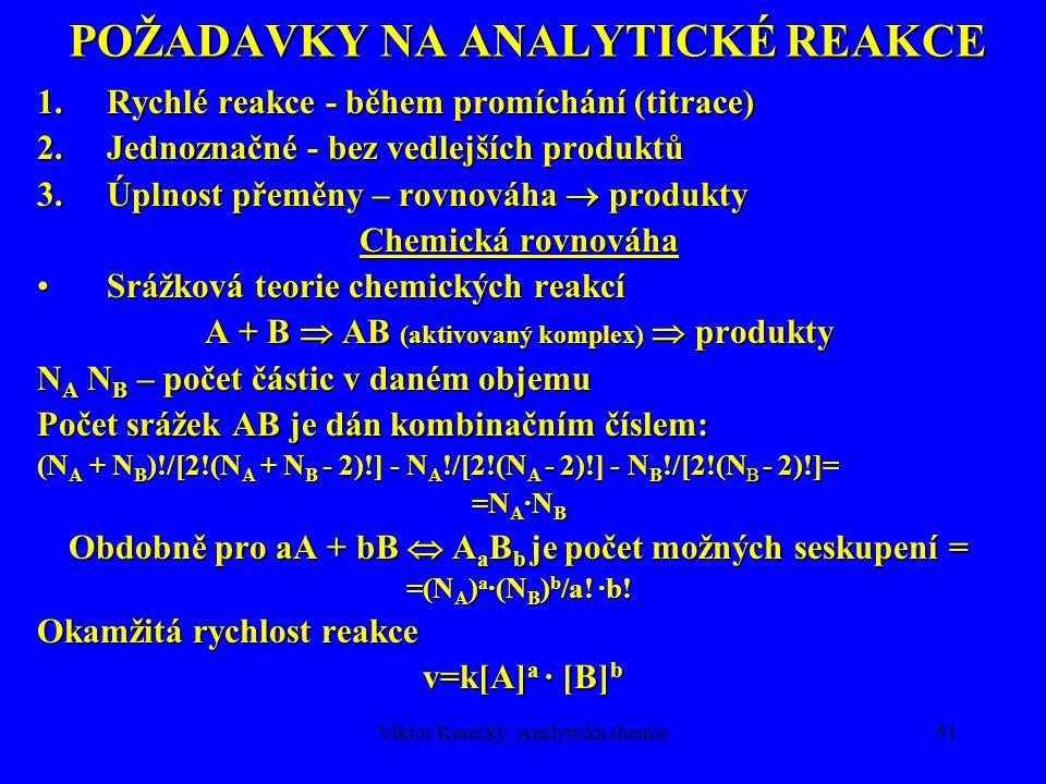 Viktor Kanický: Analytická chemie50 TEORETICKÉ ZÁKLADY ANALYTICKÉ CHEMIE Analytické reakce:Analytické reakce: –Úprava vzorku (rozklad) –Dělení a zkoncentrování složek v roztoku –Vlastní stanovení Hodnocení chemické reakce:Hodnocení chemické reakce: –Termodynamické kritérium –Kinetické kritérium –Chemická termodynamika-změna energie –Chemická kinetika –cesta, mechanismus, rychlost reakce Analytické reakce probíhají (v roztocích)Analytické reakce probíhají (v roztocích) –za konstantního tlaku –za konstantní teploty Změna obsahu energie = změna Gibbsovy energieZměna obsahu energie = změna Gibbsovy energie Kinetika:Kinetika: –Iontové reakce –Radikálové reakce