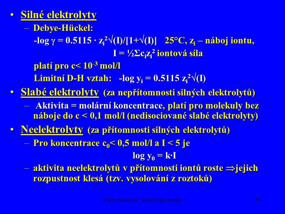 Viktor Kanický: Analytická chemie53 Aktivita a A = [A] y A [A]-rovnovážná koncentrace y A – aktivitní koeficient, vyjadřuje rozdíly v chování: solvatace, mezioontové elektrostatické působení Koncentrační  termodynamická konstanta Aktivitní koeficienty, teorie Debye-HückelAktivitní koeficienty, teorie Debye-Hückel : Molální aktivitní koef.